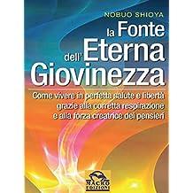 La fonte dell'eterna giovinezza: Come vivere in perfetta salute e libertà grazie alla corretta respirazione e alla forza creatrice di pensieri (Italian Edition)