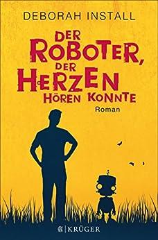Der Roboter, der Herzen hören konnte: Roman von [Install, Deborah]
