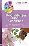 Bachblüten und Chakras: Mit Blütenessenzen Chakras stärken und schützen - Gaye Mack