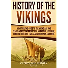 History of the Vikings: A Captivating Guide to the Viking Age and Feared Norse Seafarers Such as Ragnar Lothbrok, Ivar the Boneless, Egil Skallagrimsson, and More (English Edition)