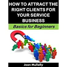 How to Attract the Right Clients for Your Service Business: Basics for Beginners (Business Basics for Beginners Book 77) (English Edition)