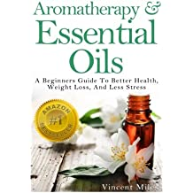 Aromatherapy And Essential Oils: A Beginners Guide To Better Health, Weight Loss, And Less Stress (Stress Busters,Stress Solutions, Aromatherapy Kindle Books, Stress Management Advice)