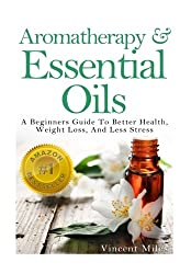 Aromatherapy And Essential Oils: A Beginners Guide To Better Health, Weight Loss, And Less Stress