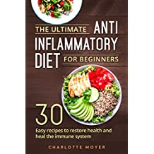 The Ultimate Anti Inflammatory Diet for Beginners: 30 Easy Recipes to Restore Health and Heal the Immune System (English Edition)