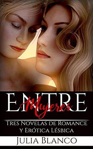 Entre Mujeres: Tres Novelas de Romance y Erótica Lésbica (Colección de Romance Lésbico) por Julia Blanco