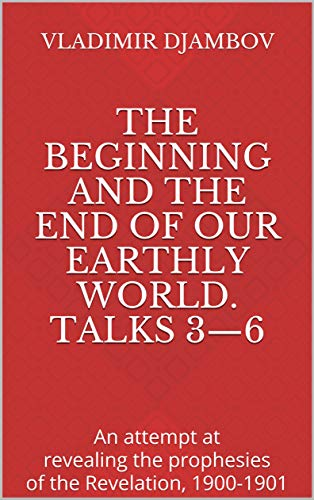The Beginning and the End of Our Earthly World. Talks 3—6: An attempt at revealing the prophesies of the Revelation, 1900-1901 (English Edition)