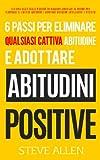 6 Passi Per Eliminare Qualsiasi Cattiva Abitudine E Adottare Abitudini Positive: Sistema Usato Dalle Persone Di Maggior Successo Al Mondo Per E Adottare Abitudini Intelligenti E Positive