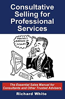 Consultative Selling for Professional Services: The Essential Sales Manual for Consultants and Other Trusted Advisers (English Edition) par [White, Richard]