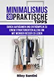Minimalismus 30 praktische Tipps: Durch aufräumen und entrümpeln zu einem strukturierten Alltag um mit weniger besser zu leben