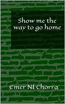 Show me the way to go home (English Edition) par [Chorra, Emer Ní]