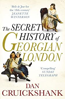 The Secret History of Georgian London: How the Wages of Sin Shaped the Capital by [Cruickshank, Dan]