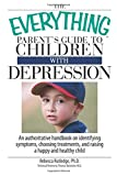 The Everything Parent's Guide To Children With Depression: An Authoritative Handbook on Identifying Symptoms, Choosing Treatments, and Raising a Happy and Healthy Child (Everything (Parenting))