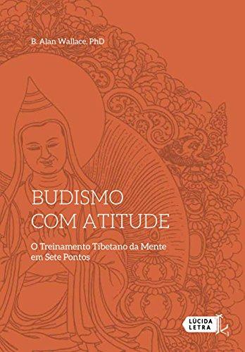 Budismo com atitude: O Treinamento Tibetano da Mente em Sete Pontos (Portuguese Edition) por Alan Wallace