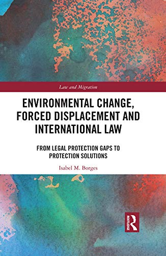 Environmental Change, Forced Displacement and International Law: from legal protection gaps to protection solutions (Law and Migration) (English Edition)