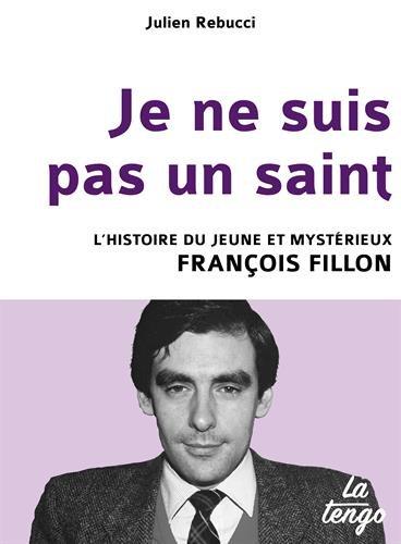Je ne suis pas un saint - L'histoire du jeune et mystérieux François Fillon