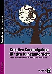 Kreative Kurzaufgaben für den Kunstunterricht: 60 Kopiervorlagen für Einzel- und Doppelstunden (5. bis 10. Klasse)