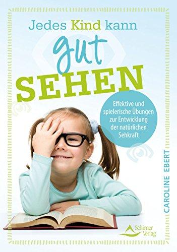 Jedes Kind kann gut sehen: Effektive und spielerische Übungen zur Entwicklung der natürlichen Sehkraft