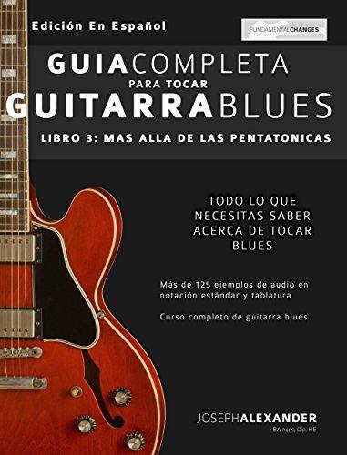 Guía completa para tocar guitarra blues: Libro 3 - Más allá de las pentatónicas por Joseph Alexander