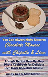 Chocolate Mousse with Chipotle and Lime: A Single Recipe Step-By-Step Photo Cookbook for Delicious Rich Dark Chocolate Mousse (You Can Always Make Desserts 2) (English Edition)