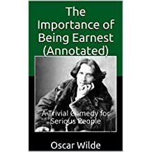 The Importance of Being Earnest  (Annotated): A Trivial Comedy for Serious People (Classics Collection Book 1) (English Edition)