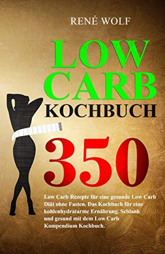 LOW CARB KOCHBUCH: 350 Low Carb Rezepte für eine gesunde Low Carb Diät ohne Fasten. Das Kochbuch für eine kohlenhydratarme Ernährung. Schlank und gesund mit dem Low Carb Kompendium Kochbuch.