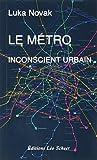 Le métro, inconscient urbain : comment le métro a aboli le hasard et posé les fondements du développement moderne | Novak, Luka (1963-....). Auteur