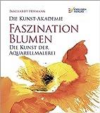 Die Kunst-Akademie Faszination Blumen: Die Kunst der Aquarellmalerei - Ekkehardt Hofmann