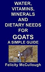 Water, Vitamins, Minerals And Dietary Needs For Goats A Simple Guide: Goat Knowledge: Volume 11
