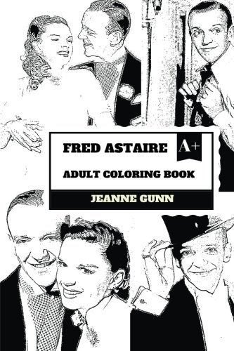 Fred Astaire Adult Coloring Book: Most Influential Dancer and Legend of Classic Hollywood Cinema, Actor and Musical Performer Inspired Adult Coloring Book (Fred Astaire Books) por Jeanne Gunn