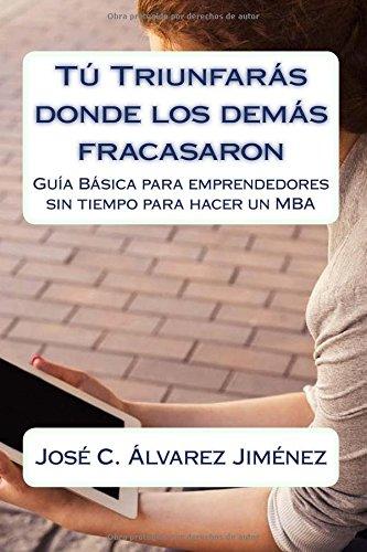 Descargar Libro Tú triunfarás donde los demás fracasaron: Guía Básica para emprendedores sin tiempo para hacer un MBA de José Carlos Álvarez Jiménez