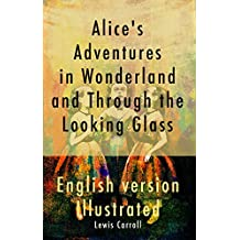 Alice's Adventures in Wonderland and Through the Looking Glass ( English Version - Illustrated )