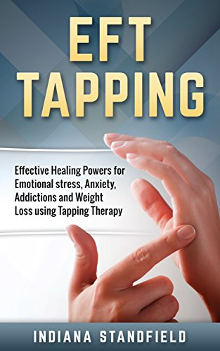 EFT Tapping: Effective Healing Powers for Emotional stress, Anxiety, Addictions and Weight Loss using Tapping Therapy (English Edition)