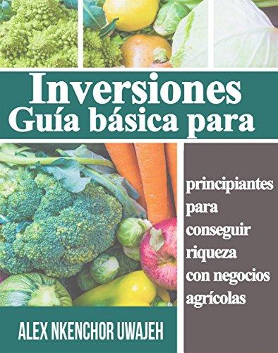 Inversiones: Guía Básica Para Principiantes Para Conseguir Riqueza Con Negocios Agrícolas por Alex Nkenchor Uwajeh
