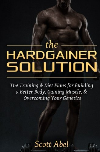 The Hardgainer Solution: The Training and Diet Plans for Building a Better Body, Gaining Muscle, and Overcoming Your Genetics by Scott Abel (2015-01-25) par Scott Abel