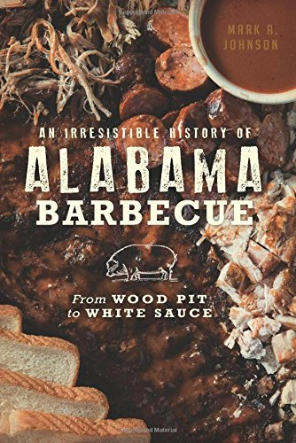 An Irresistible History of Alabama Barbecue: From Wood Pit to White Sauce (American Palate) -