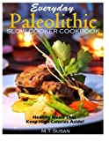 Everyday Paleolithic Slow Cooker Cookbook: Healthy Meals That Keep High Calories by M.T Susan (2013-11-11)