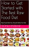 How to Get Started with The Best Raw Food Diet: Raw Food Diet You Should Select for Diet