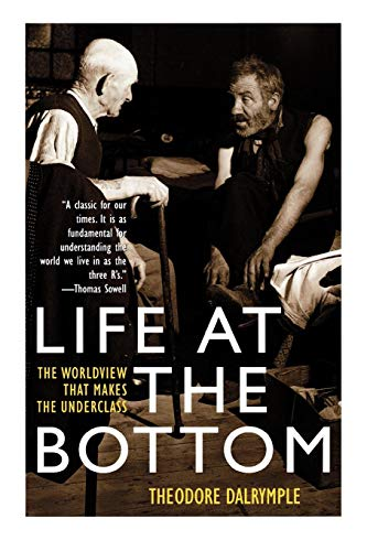Life at the Bottom: The Worldview That Makes the Underclass por Theodore Dalrymple