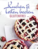 Glutenfreie Kuchen und Torten backen: Das Kuchenbackbuch und Tortenbackbuch - glutenfrei und weizenfrei backen - Die besten Rezepte (Glutenfrei kochen und backen, Band 2)