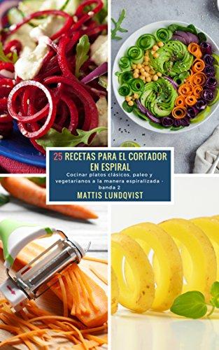 25 Recetas para el Cortador en Espiral - banda 2: Cocinar platos clásicos, paleo y vegetarianos a la manera espiralizada por Mattis Lundqvist