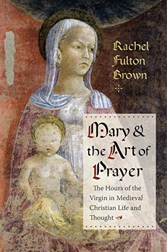 Mary and the Art of Prayer: The Hours of the Virgin in Medieval Christian Life and Thought (English Edition)