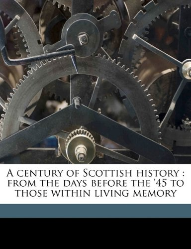 A century of Scottish history: from the days before the '45 to those within living memory