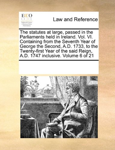 The statutes at large, passed in the Parliaments held in Ireland. Vol. VI. Containing from the Seventh Year of George the Second, A.D. 1733, to the ... Reign, A.D. 1747 inclusive.  Volume 6 of 21