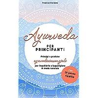 Ayurveda per principianti: Principi e pratiche ayurvedici essenziali per l'equilibrio e la guarigione in modo naturale…