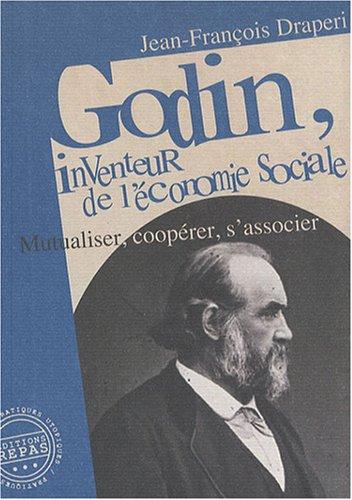 Godin, inventeur de l'économie sociale : Mutualiser, coopérer, s'associer