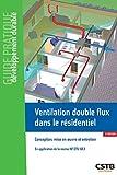 Ventilation double flux dans le résidentiel - Conception, mise en oeuvre et entretien. En application de la norme NF DTU 68.3