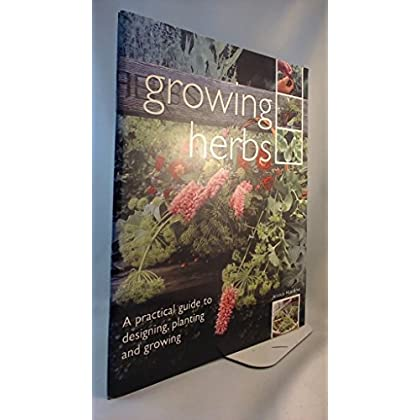 GROWING HERBS: A PRACTICAL GUIDE TO DESIGNING, PLANTING AND GROWING.