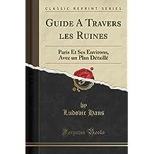 Guide a Travers Les Ruines: Paris Et Ses Environs, Avec Un Plan Detaille (Classic Reprint)