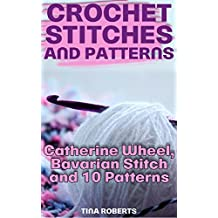 Crochet Stitches and Patterns: Catherine Wheel, Bavarian Stitch and 10 Patterns: (Crochet Patterns, Crochet Stitches, Crochet Book) (English Edition)