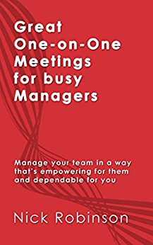 Great One-on-One Meetings for Busy Managers: Manage your team in a way that's empowering for them and dependable for you (Great Skills for Busy Managers Book 1) by [Robinson, Nick]